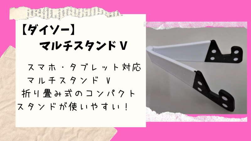 【ダイソー】折りたたみ式「マルチスタンドV」スマホからタブレットまで幅広く対応した簡易スタンド